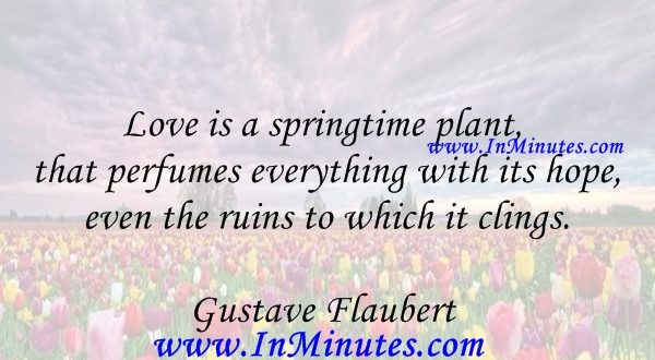 Love is a springtime plant that perfumes everything with its hope, even the ruins to which it clings.Gustave Flaubert