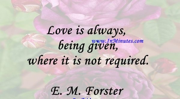 Love is always being given where it is not required.E. M. Forster