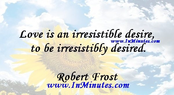 Love is an irresistible desire to be irresistibly desired.Robert Frost