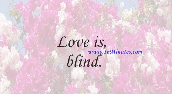 Love is blind.Geoffrey Chaucer
