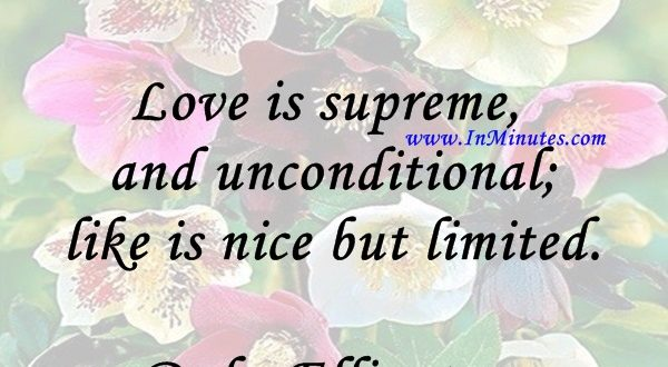 Love is supreme and unconditional; like is nice but limited.Duke Ellington