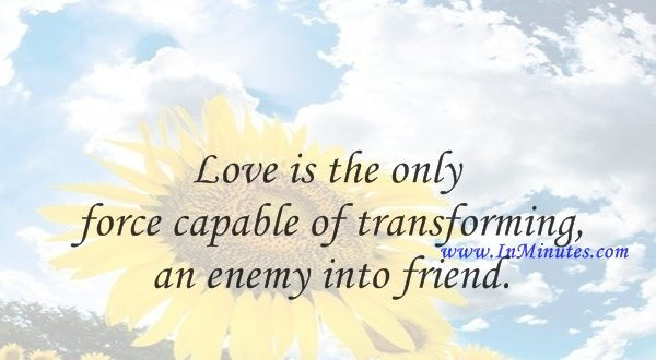 Love is the only force capable of transforming an enemy into friend.Martin Luther King, Jr