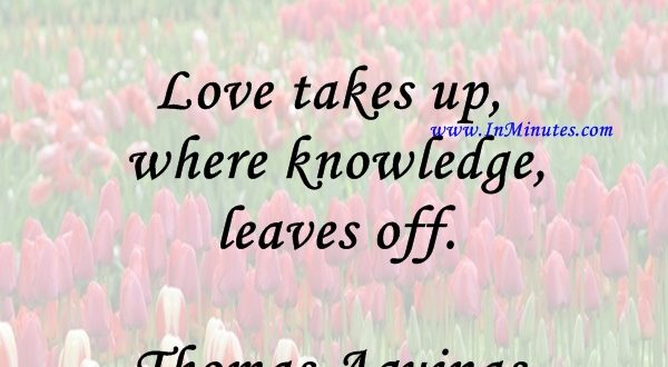 Love takes up where knowledge leaves off.Thomas Aquinas
