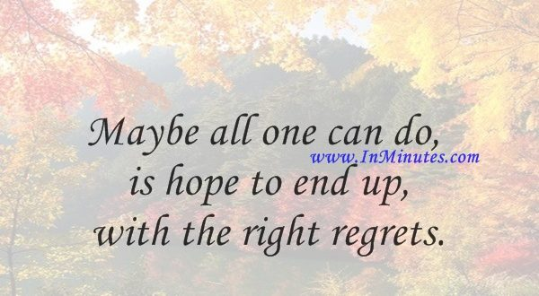 Maybe all one can do is hope to end up with the right regrets.Arthur Miller