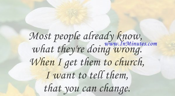 Most people already know what they're doing wrong. When I get them to church I want to tell them that you can change.Joel Osteen