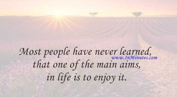 Most people have never learned that one of the main aims in life is to enjoy it.Samuel Butler