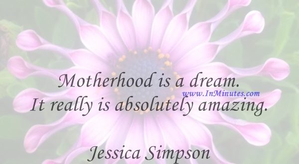 Motherhood is a dream. It really is absolutely amazing.Jessica Simpson
