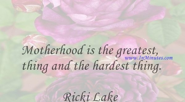 Motherhood is the greatest thing and the hardest thing.Ricki Lake