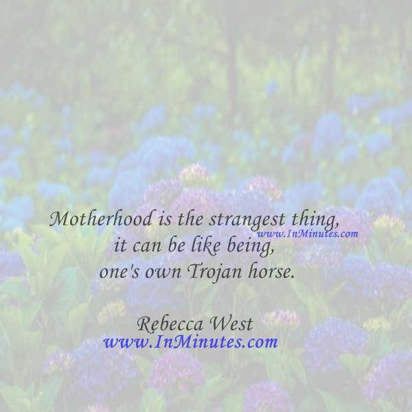 Motherhood is the strangest thing, it can be like being one's own Trojan horse.Rebecca West