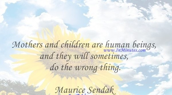 Mothers and children are human beings, and they will sometimes do the wrong thing.Maurice Sendak