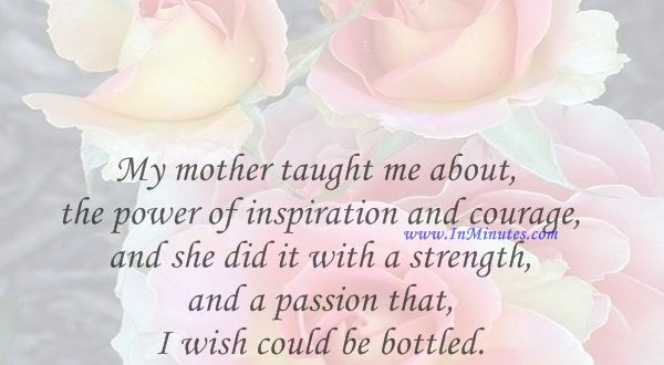 My mother taught me about the power of inspiration and courage, and she did it with a strength and a passion that I wish could be bottled.Carly Fiorina