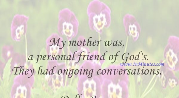 My mother was a personal friend of God's. They had ongoing conversations.Della Reese