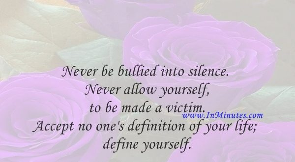 Never be bullied into silence. Never allow yourself to be made a victim. Accept no one's definition of your life; define yourself.Harvey Fierstein
