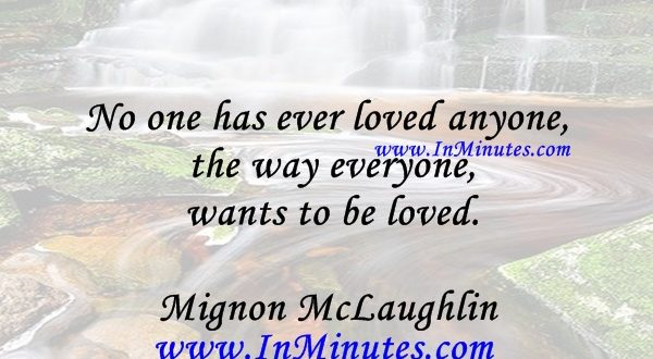 No one has ever loved anyone the way everyone wants to be loved.Mignon McLaughlin