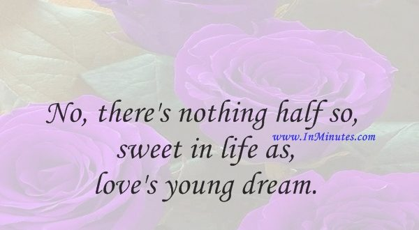 No, there's nothing half so sweet in life as love's young dream.Thomas Moore
