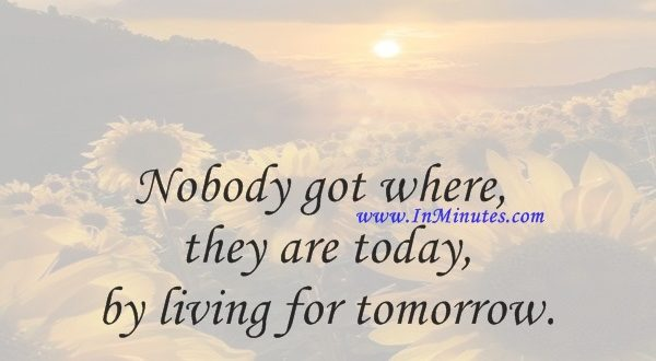 Nobody got where they are today by living for tomorrow.Tom Wilson