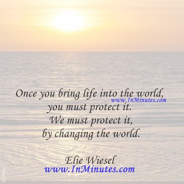 Once you bring life into the world, you must protect it. We must protect it by changing the world.Elie Wiesel