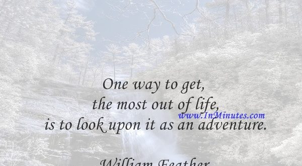 One way to get the most out of life is to look upon it as an adventure.William Feather