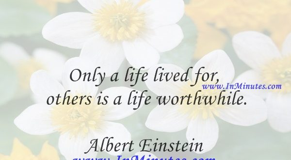 Only a life lived for others is a life worthwhile.Albert Einstein