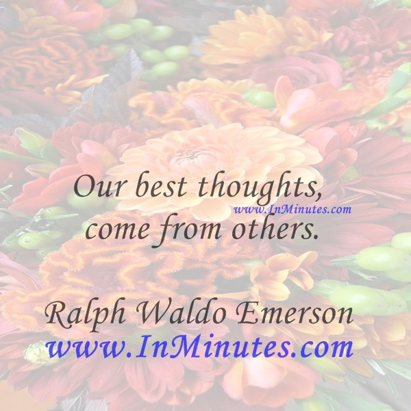 Our best thoughts come from others.Ralph Waldo Emerson