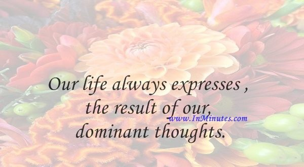 Our life always expresses the result of our dominant thoughts.oren Kierkegaard