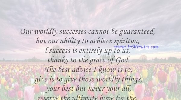 Our worldly successes cannot be guaranteed, but our ability to achieve spiritual success is entirely up to us, thanks to the grace of God. The best advice I know is to give is to give those worldly things your best but never your all - reserve the ultimate hope for the only one who can grant it.Mitt Romney