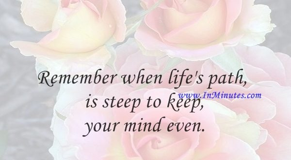 Remember when life's path is steep to keep your mind even.Horace