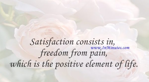 Satisfaction consists in freedom from pain, which is the positive element of life.Arthur Schopenhauer