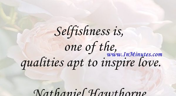 Selfishness is one of the qualities apt to inspire love.Nathaniel Hawthorne