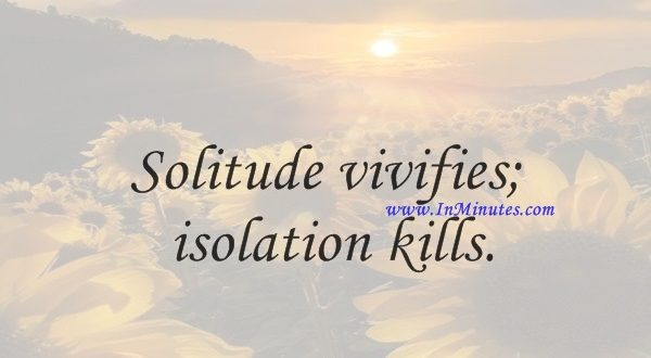Solitude vivifies; isolation kills.Joseph Roux