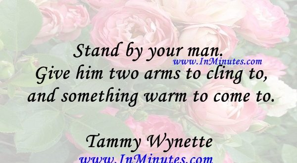 Stand by your man. Give him two arms to cling to and something warm to come to.Tammy Wynette