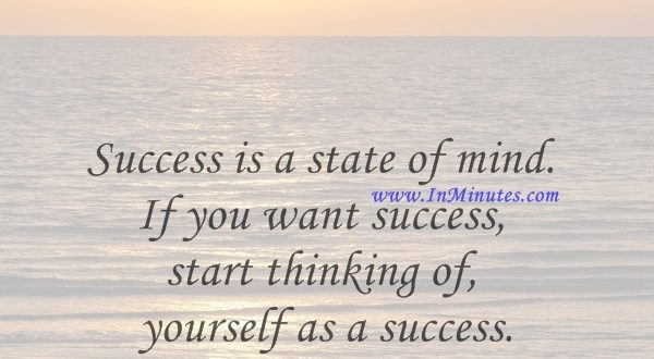 Success is a state of mind. If you want success, start thinking of yourself as a success.Joyce Brothers