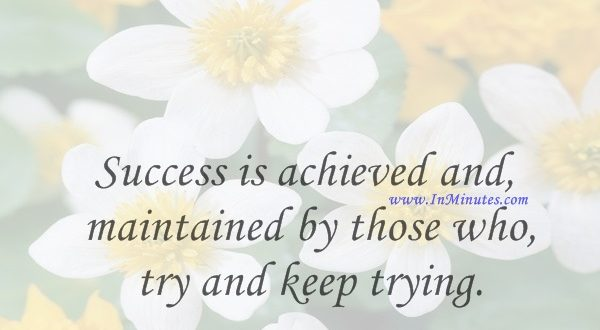 Success is achieved and maintained by those who try and keep trying.W. Clement Stone