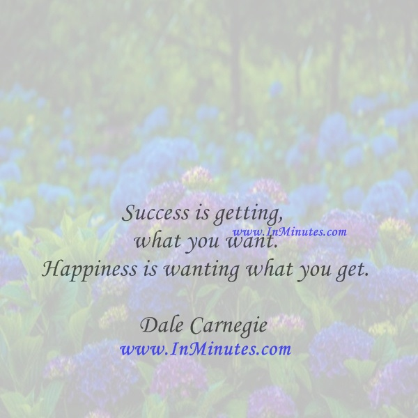 Success is getting what you want. Happiness is wanting what you get.Dale Carnegie