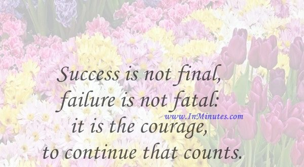 Success is not final, failure is not fatal it is the courage to continue that counts.Winston Churchill