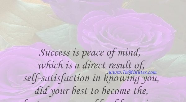 Success is peace of mind which is a direct result of self-satisfaction in knowing you did your best to become the best you are capable of becoming.John Wooden