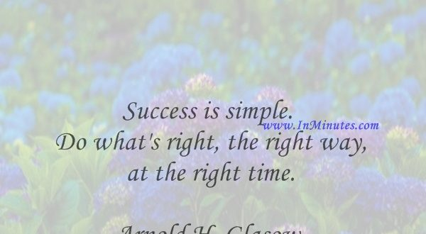 Success is simple. Do what's right, the right way, at the right time.Arnold H. Glasow