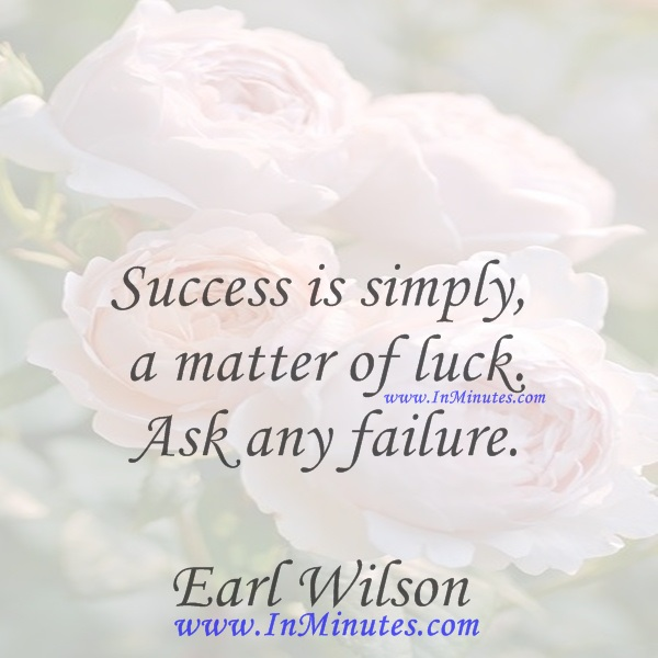 Success is simply a matter of luck. Ask any failure.Earl Wilson