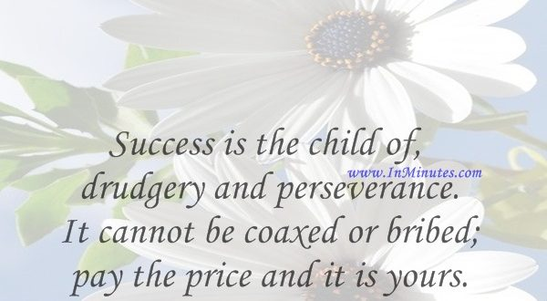 Success is the child of drudgery and perseverance. It cannot be coaxed or bribed; pay the price and it is yours.Orison Swett Marden