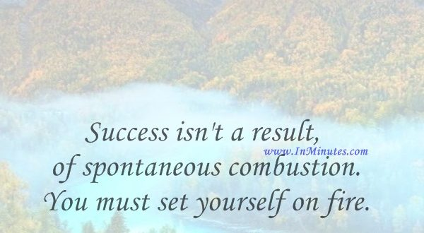 Success isn't a result of spontaneous combustion. You must set yourself on fire.Arnold H. Glasow