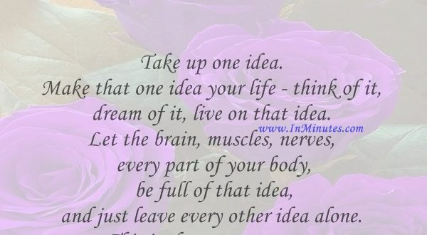 Take up one idea. Make that one idea your life - think of it, dream of it, live on that idea. Let the brain, muscles, nerves, every part of your body, be full of that idea, and just leave every other idea alone. This is the way to success.Swami Vivekananda