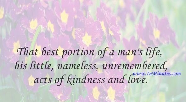 That best portion of a man's life, his little, nameless, unremembered acts of kindness and love.William Wordsworth
