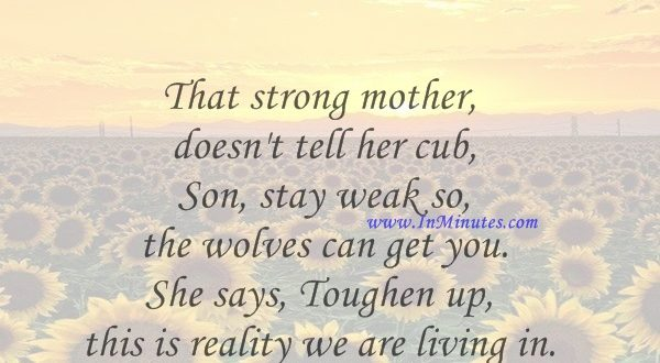 That strong mother doesn't tell her cub, Son, stay weak so the wolves can get you. She says, Toughen up, this is reality we are living in.Lauryn Hill