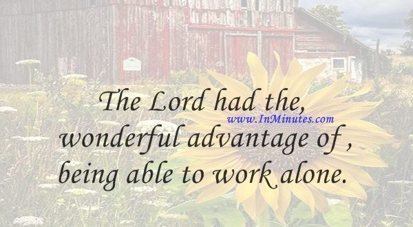 The Lord had the wonderful advantage of being able to work alone.Kofi Annan