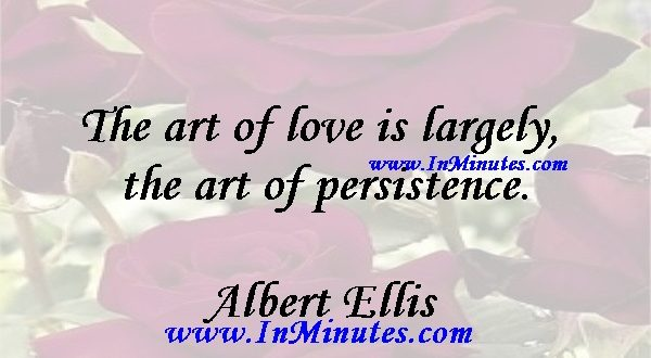 The art of love is largely the art of persistence.Albert Ellis