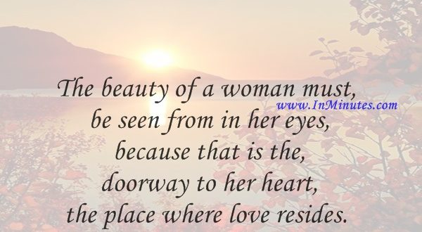 The beauty of a woman must be seen from in her eyes, because that is the doorway to her heart, the place where love resides.Audrey Hepburn