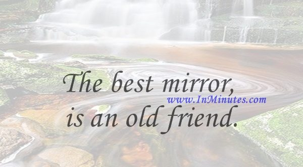 The best mirror is an old friend.Peter Nivio Zarlenga