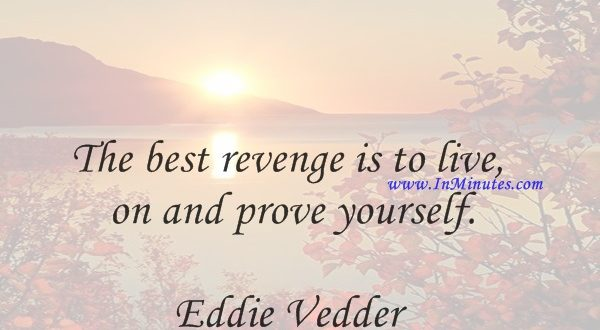The best revenge is to live on and prove yourself.Eddie Vedder