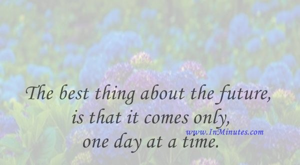 The best thing about the future is that it comes only one day at a time.Dean Acheson