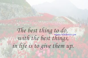 The best thing to do with the best things in life is to give them up.Ambrose Bierce